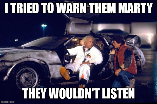 Back to the future | I TRIED TO WARN THEM MARTY THEY WOULDN'T LISTEN | image tagged in back to the future | made w/ Imgflip meme maker