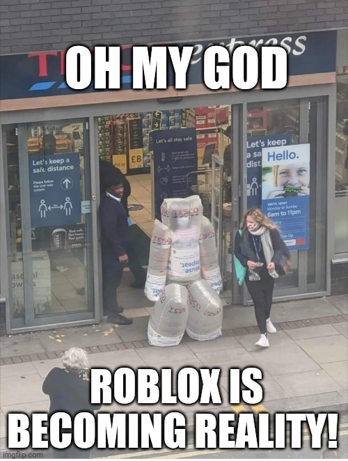 Roblox |  OH MY GOD; ROBLOX IS BECOMING REALITY! | image tagged in funny | made w/ Imgflip meme maker