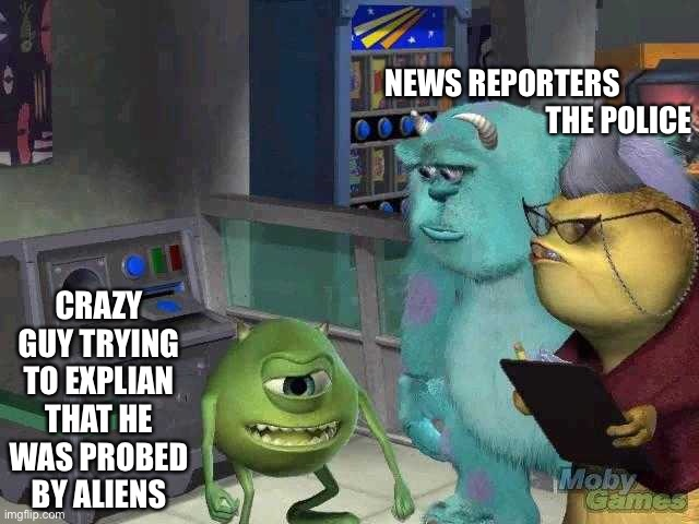 When aliens first came |  NEWS REPORTERS                                        THE POLICE; CRAZY GUY TRYING TO EXPLIAN THAT HE WAS PROBED BY ALIENS | image tagged in mike wazowski trying to explain | made w/ Imgflip meme maker
