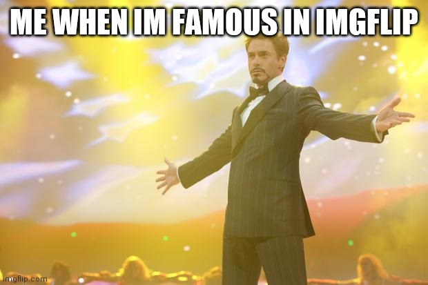 Tony Stark success |  ME WHEN IM FAMOUS IN IMGFLIP | image tagged in tony stark success | made w/ Imgflip meme maker