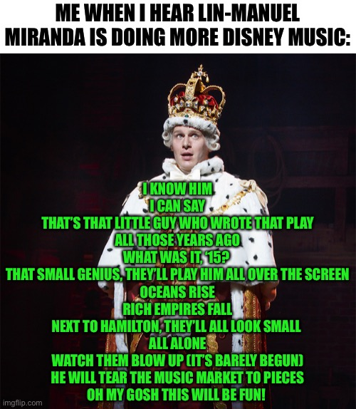 I'm proud to have made this lol |  ME WHEN I HEAR LIN-MANUEL MIRANDA IS DOING MORE DISNEY MUSIC:; I KNOW HIM I CAN SAY THAT'S THAT LITTLE GUY WHO WROTE THAT PLAY ALL THOSE YEARS AGO WHAT WAS IT, '15?  THAT SMALL GENIUS, THEY'LL PLAY HIM ALL OVER THE SCREEN OCEANS RISE RICH EMPIRES FALL NEXT TO HAMILTON, THEY'LL ALL LOOK SMALL  ALL ALONE WATCH THEM BLOW UP (IT'S BARELY BEGUN) HE WILL TEAR THE MUSIC MARKET TO PIECES OH MY GOSH THIS WILL BE FUN! | image tagged in king george hamilton,memes,funny,hamilton,musicals,parody | made w/ Imgflip meme maker