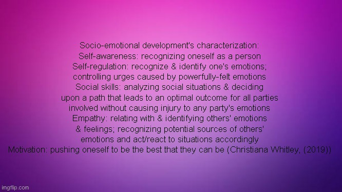 Social Emotional Development Defined (SEL/SED Defined) |  Socio-emotional development's characterization: Self-awareness: recognizing oneself as a person Self-regulation: recognize & identify one's emotions; controlling urges caused by powerfully-felt emotions Social skills: analyzing social situations & deciding upon a path that leads to an optimal outcome for all parties involved without causing injury to any party's emotions Empathy: relating with & identifying others' emotions & feelings; recognizing potential sources of others' emotions and act/react to situations accordingly Motivation: pushing oneself to be the best that they can be (Christiana Whitley, (2019)) | image tagged in emotional,growth,learning,knowledge,autism,awareness | made w/ Imgflip meme maker