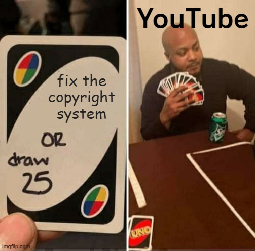 The sad truth about YouTube's copyright system... |  YouTube; fix the copyright system | image tagged in memes,uno draw 25 cards,copyright,youtube,so true memes,susan wojcicki | made w/ Imgflip meme maker
