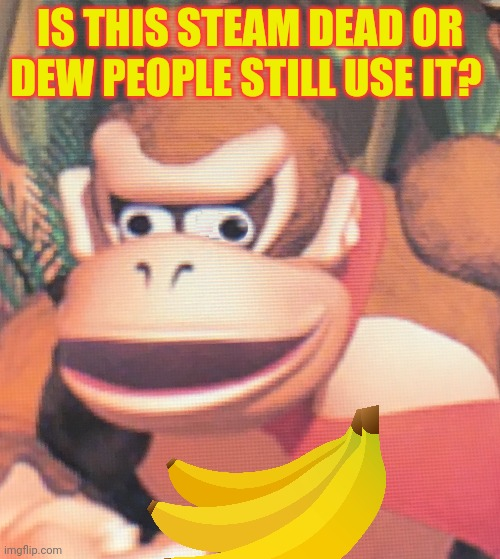 Donkey Kong looking for life in the stream... |  IS THIS STEAM DEAD OR DEW PEOPLE STILL USE IT? | image tagged in donkey kong,banana,gamers,videogames | made w/ Imgflip meme maker
