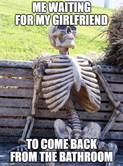 Waiting Skeleton |  ME WAITING FOR MY GIRLFRIEND; TO COME BACK FROM THE BATHROOM | image tagged in memes,waiting skeleton | made w/ Imgflip meme maker