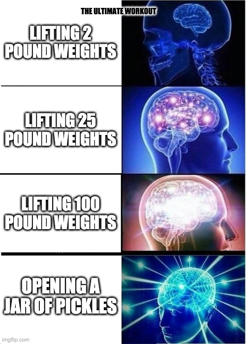 the ultimate workout |  THE ULTIMATE WORKOUT; LIFTING 2 POUND WEIGHTS; LIFTING 25 POUND WEIGHTS; LIFTING 100 POUND WEIGHTS; OPENING A JAR OF PICKLES | image tagged in memes,expanding brain,pickles,workout,loose 100 pounds in 2 seconds | made w/ Imgflip meme maker