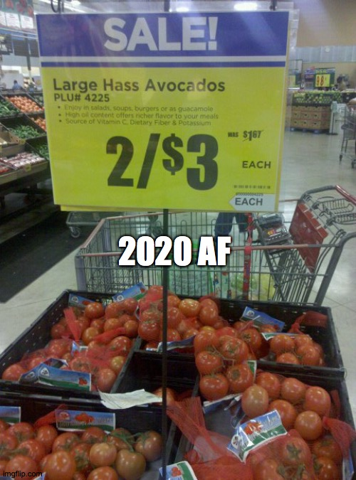 2020 AF |  2020 AF | image tagged in avacadno,2020,tomato,saturday,sale,food | made w/ Imgflip meme maker