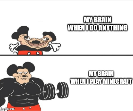 it's the only thing im good at |  MY BRAIN WHEN I DO ANYTHING; MY BRAIN WHEN I PLAY MINECRAFT | image tagged in weak vs strong mickey | made w/ Imgflip meme maker