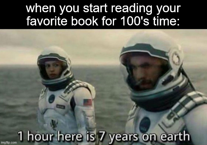 ever had this experince? congratulations:) |  when you start reading your favorite book for 100's time: | image tagged in 1 hour here is 7 years on earth,book,books,memes,fun | made w/ Imgflip meme maker