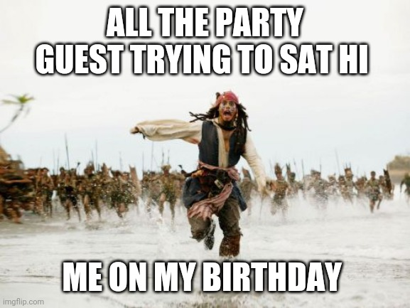 party time |  ALL THE PARTY GUEST TRYING TO SAT HI; ME ON MY BIRTHDAY | image tagged in memes,jack sparrow being chased | made w/ Imgflip meme maker