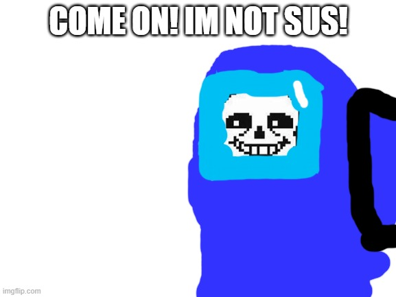 not sus sans |  COME ON! IM NOT SUS! | image tagged in blank white template | made w/ Imgflip meme maker