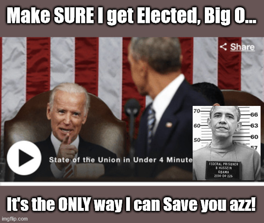 Obama NEEDS Biden to WIN |  Make SURE I get Elected, Big O... It's the ONLY way I can Save you azz! | image tagged in biden,obama,election,manchurian cadidate,antifa | made w/ Imgflip meme maker