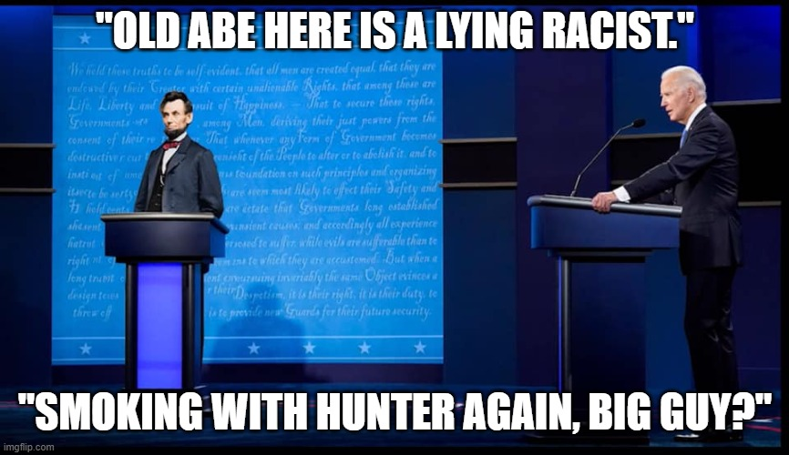 "Biden Lincoln Debate |  ""OLD ABE HERE IS A LYING RACIST.""; ""SMOKING WITH HUNTER AGAIN, BIG GUY?"" 