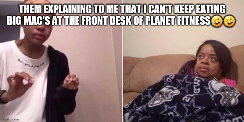 Me explaining to mum |  THEM EXPLAINING TO ME THAT I CAN'T KEEP EATING BIG MAC'S AT THE FRONT DESK OF PLANET FITNESS🤣🤣 | image tagged in me explaining to mum,me explaining to my mom,trying to explain,explain | made w/ Imgflip meme maker