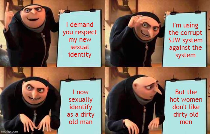I demand you respect my... |  I demand you respect my new sexual identity; I'm using the corrupt SJW system against the system; I now sexually identify as a dirty old man; But the hot women don't like dirty old men | image tagged in memes,gru's plan,dirty old men,sexual identity,identity,hot women | made w/ Imgflip meme maker