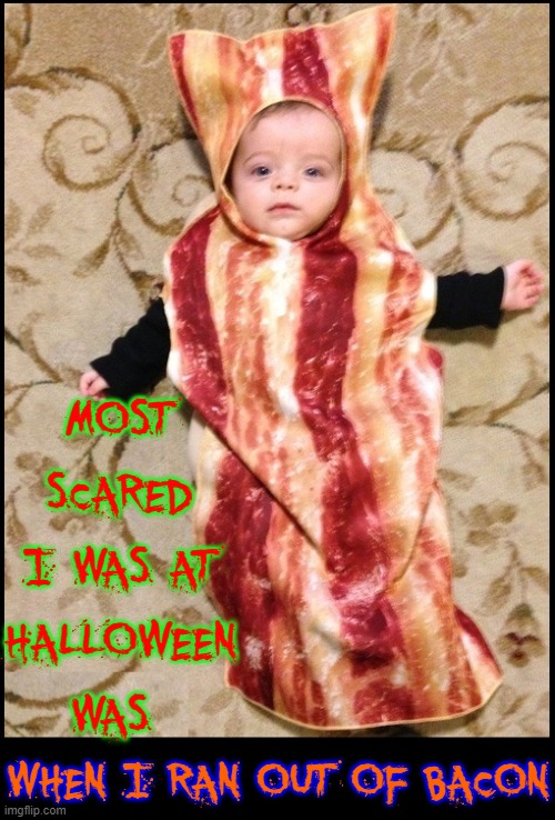 Halloween Bacon Baby |  MOST SCARED I WAS AT HALLOWEEN WAS; WHEN I RAN OUT OF BACON | image tagged in vince vance,halloween,cute baby,bacon,costume,memes | made w/ Imgflip meme maker