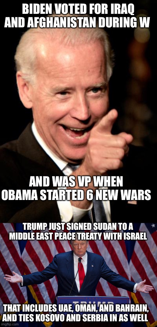 BIDEN VOTED FOR IRAQ AND AFGHANISTAN DURING W AND WAS VP WHEN OBAMA STARTED 6 NEW WARS TRUMP JUST SIGNED SUDAN TO A MIDDLE EAST PEACE TREATY | image tagged in memes,smilin biden,donald trump | made w/ Imgflip meme maker