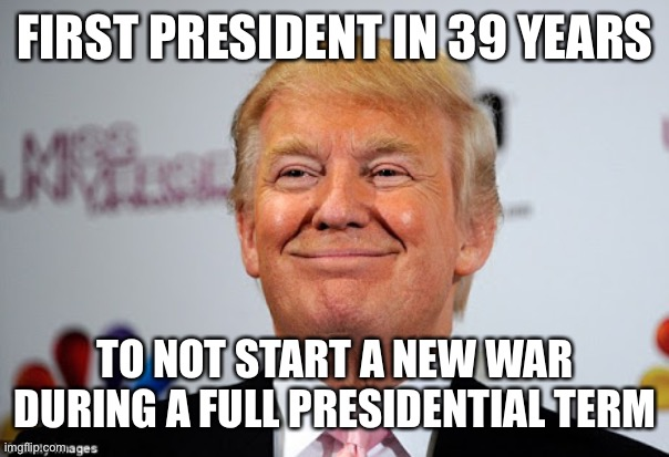 FIRST PRESIDENT IN 39 YEARS TO NOT START A NEW WAR DURING A FULL PRESIDENTIAL TERM | image tagged in donald trump approves | made w/ Imgflip meme maker