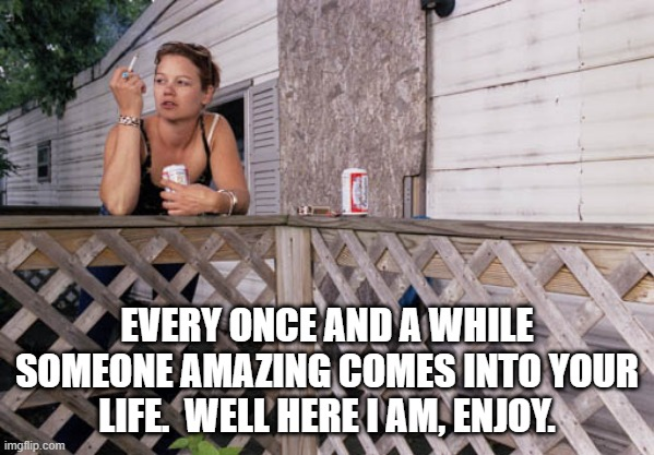 Amazing |  EVERY ONCE AND A WHILE SOMEONE AMAZING COMES INTO YOUR LIFE.  WELL HERE I AM, ENJOY. | image tagged in trailer trash,trailer park princess,amazing,your life | made w/ Imgflip meme maker