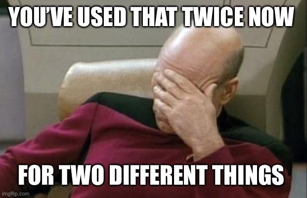 YOU'VE USED THAT TWICE NOW FOR TWO DIFFERENT THINGS | image tagged in memes,captain picard facepalm | made w/ Imgflip meme maker