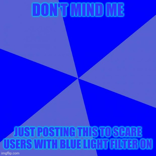 Blank Blue Background |  DON'T MIND ME; JUST POSTING THIS TO SCARE USERS WITH BLUE LIGHT FILTER ON | image tagged in memes,blank blue background,funny,blue light filter,stop reading the tags,never gonna give you up | made w/ Imgflip meme maker