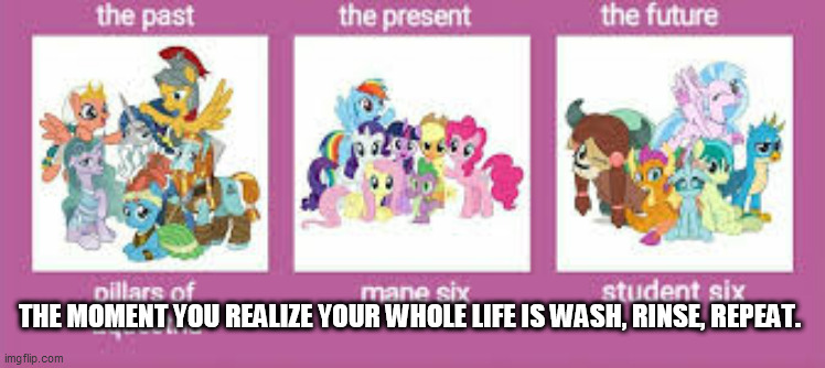 Wash, rinse, repeat. |  THE MOMENT YOU REALIZE YOUR WHOLE LIFE IS WASH, RINSE, REPEAT. | image tagged in mlp,my litle pony,the pillars,the mane 6,the young 6,wash rinse repeat | made w/ Imgflip meme maker