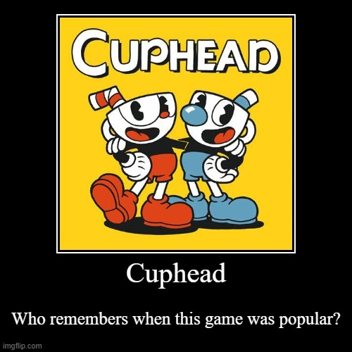 Who remembers this? | Cuphead | Who remembers when this game was popular? | image tagged in funny,demotivationals | made w/ Imgflip demotivational maker
