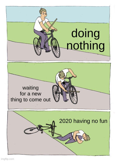 Bike Fall |  doing nothing; waiting for a new thing to come out; 2020 having no fun | image tagged in memes,bike fall | made w/ Imgflip meme maker
