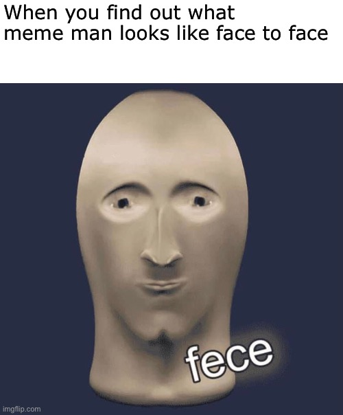 Does he look good to you? |  When you find out what meme man looks like face to face | image tagged in memes,dunny,meme man,fece,stonks,dank memes | made w/ Imgflip meme maker