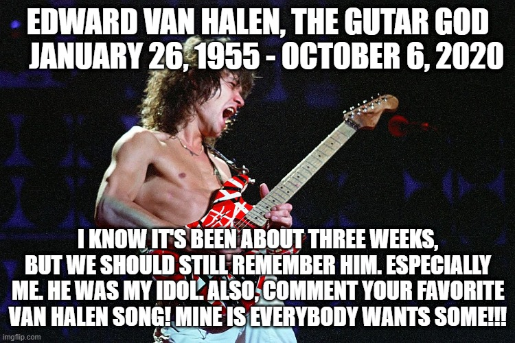 RIP Eddie. This was hard on David Lee Roth. Eddie once asked Ozzy Osbourne to join the band, did you know that? |  EDWARD VAN HALEN, THE GUTAR GOD    JANUARY 26, 1955 - OCTOBER 6, 2020; I KNOW IT'S BEEN ABOUT THREE WEEKS, BUT WE SHOULD STILL REMEMBER HIM. ESPECIALLY ME. HE WAS MY IDOL. ALSO, COMMENT YOUR FAVORITE VAN HALEN SONG! MINE IS EVERYBODY WANTS SOME!!! | image tagged in rip,eddie van halen,guitar god | made w/ Imgflip meme maker