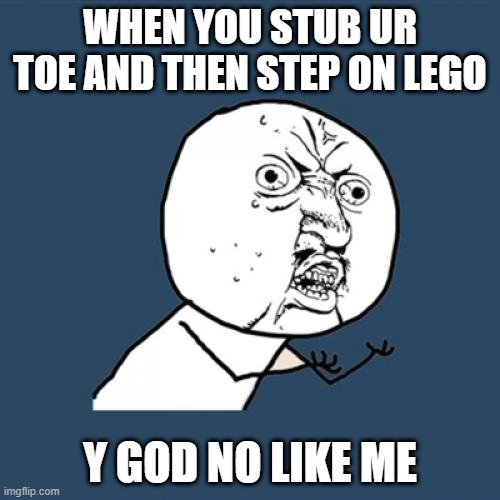 Y U No Meme |  WHEN YOU STUB UR TOE AND THEN STEP ON LEGO; Y GOD NO LIKE ME | image tagged in memes,y u no | made w/ Imgflip meme maker