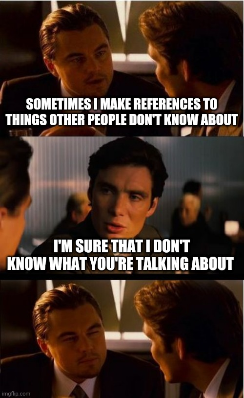 Happens to me often enough |  SOMETIMES I MAKE REFERENCES TO THINGS OTHER PEOPLE DON'T KNOW ABOUT; I'M SURE THAT I DON'T KNOW WHAT YOU'RE TALKING ABOUT | image tagged in memes,inception,references,millennials,boomers,understand | made w/ Imgflip meme maker