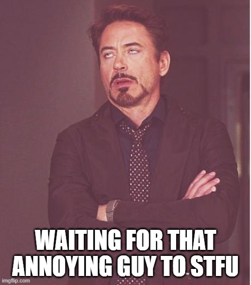 Face You Make Robert Downey Jr |  WAITING FOR THAT ANNOYING GUY TO STFU | image tagged in memes,face you make robert downey jr | made w/ Imgflip meme maker