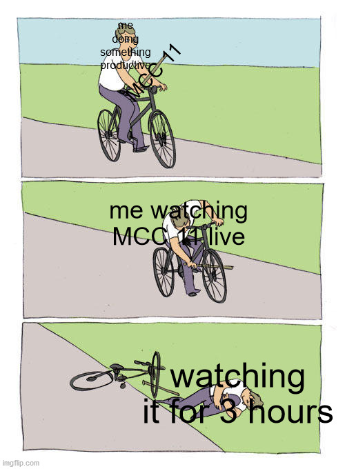 this always happens |  me doing something productive; MCC 11; me watching MCC 11 live; watching it for 3 hours | image tagged in memes,bike fall | made w/ Imgflip meme maker