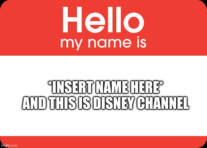 Hello My Name Is |  AND THIS IS DISNEY CHANNEL; *INSERT NAME HERE* | image tagged in hello my name is,disney | made w/ Imgflip meme maker