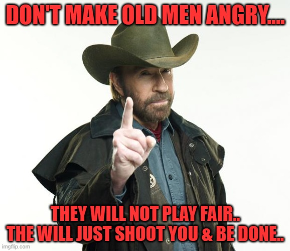 old men |  DON'T MAKE OLD MEN ANGRY.... THEY WILL NOT PLAY FAIR.. THE WILL JUST SHOOT YOU & BE DONE.. | image tagged in memes,chuck norris finger,chuck norris | made w/ Imgflip meme maker