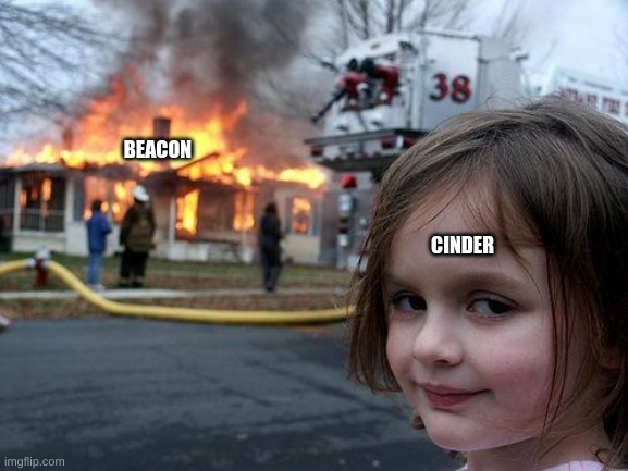 13 days till Volume 8! |  BEACON; CINDER | image tagged in memes,disaster girl | made w/ Imgflip meme maker