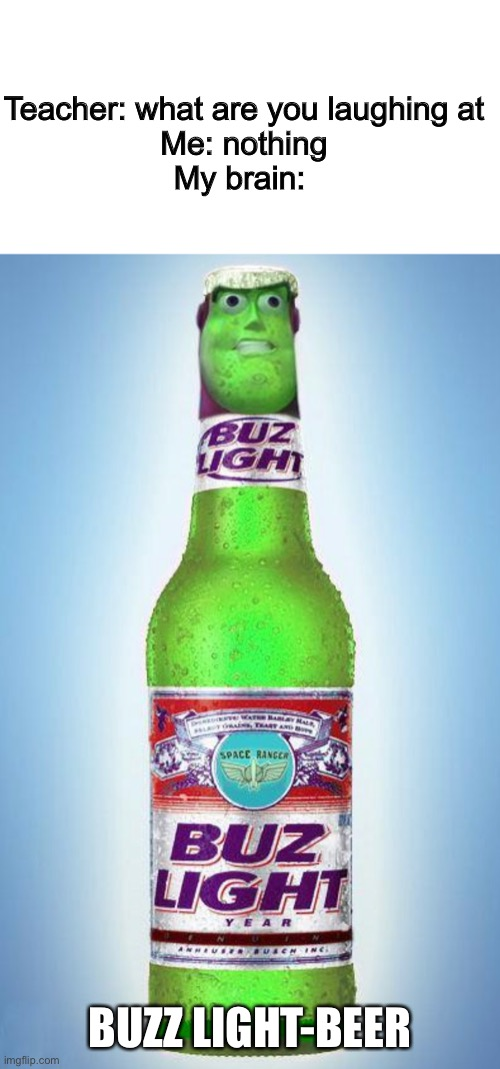 Buzz Light-Beer |  Teacher: what are you laughing at Me: nothing My brain:; BUZZ LIGHT-BEER | image tagged in blank white template,funny,memes,funny memes,teacher what are you laughing at,toy story | made w/ Imgflip meme maker