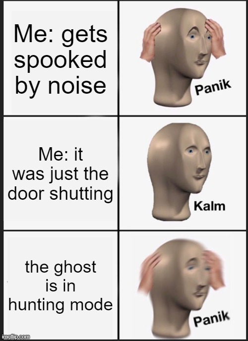 Phasmophobia be like |  Me: gets spooked by noise; Me: it was just the door shutting; the ghost is in hunting mode | image tagged in memes,panik kalm panik,phasmophobia,ghost | made w/ Imgflip meme maker
