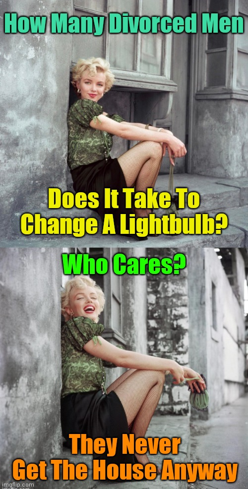 Lightbulbs... |  How Many Divorced Men; Does It Take To Change A Lightbulb? Who Cares? They Never Get The House Anyway | image tagged in marilyn monroe,memes,marriage,divorce,husband wife,lightbulb | made w/ Imgflip meme maker