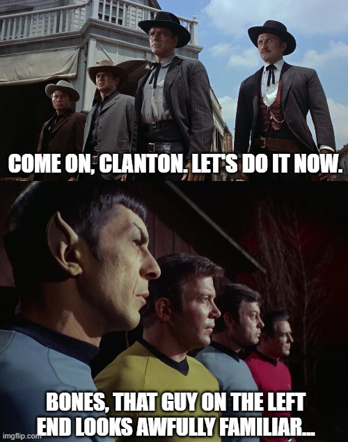 Alternate histories/realities? |  COME ON, CLANTON. LET'S DO IT NOW. BONES, THAT GUY ON THE LEFT END LOOKS AWFULLY FAMILIAR... | image tagged in ok corral,star trek | made w/ Imgflip meme maker