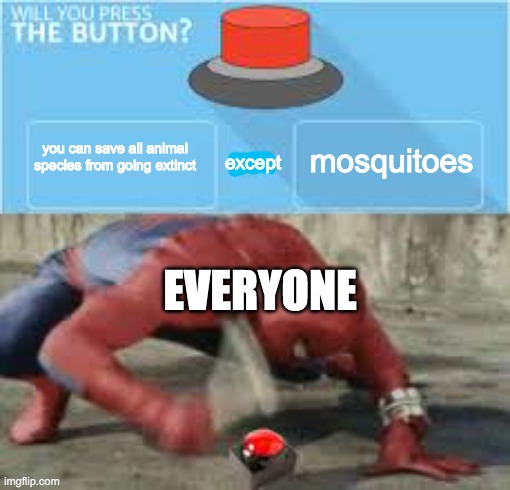 will you press the button? |  mosquitoes; you can save all animal species from going extinct; except; EVERYONE | image tagged in will you press the button | made w/ Imgflip meme maker
