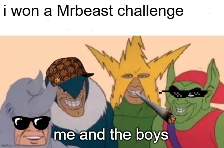 Mrbeast |  i won a Mrbeast challenge; me and the boys | image tagged in memes,me and the boys | made w/ Imgflip meme maker