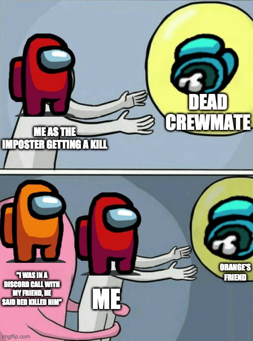 "Running Away Balloon |  DEAD CREWMATE; ME AS THE IMPOSTER GETTING A KILL; ORANGE'S FRIEND; ""I WAS IN A DISCORD CALL WITH MY FRIEND, HE SAID RED KILLED HIM""; ME 