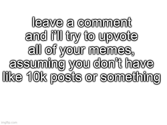 bored |  leave a comment and i'll try to upvote all of your memes, assuming you don't have like 10k posts or something | image tagged in blank white template,memes,upvotes | made w/ Imgflip meme maker