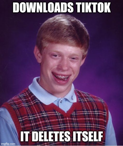 Bad Luck Brian |  DOWNLOADS TIKTOK; IT DELETES ITSELF | image tagged in memes,bad luck brian,tik tok | made w/ Imgflip meme maker