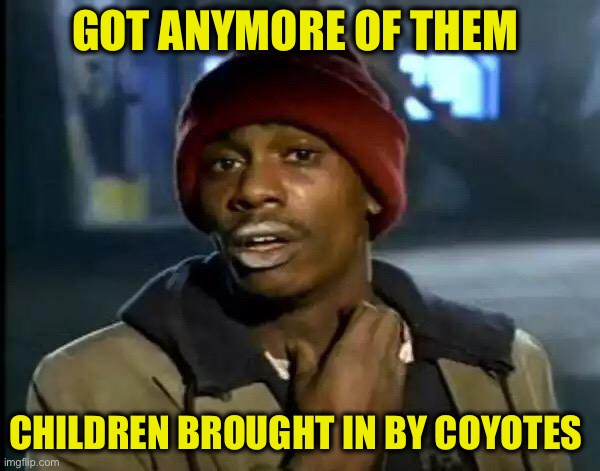 GOT ANYMORE OF THEM CHILDREN BROUGHT IN BY COYOTES | image tagged in memes,y'all got any more of that | made w/ Imgflip meme maker