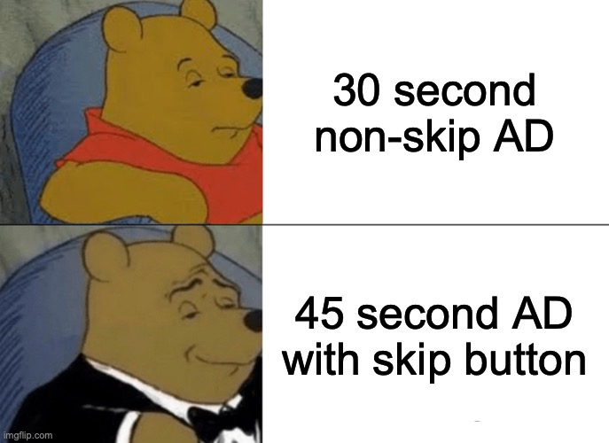 ADS |  30 second non-skip AD; 45 second AD with skip button | image tagged in memes,tuxedo winnie the pooh | made w/ Imgflip meme maker