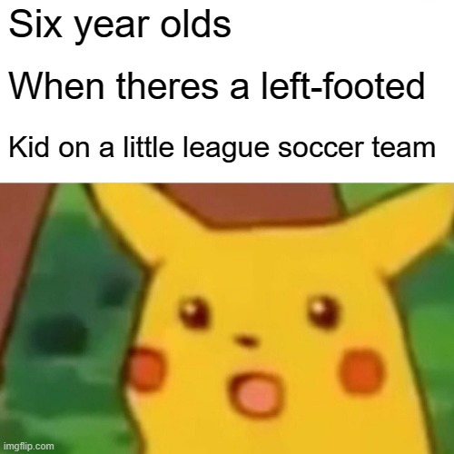Insert creative meme title |  Six year olds; When theres a left-footed; Kid on a little league soccer team | image tagged in memes,surprised pikachu | made w/ Imgflip meme maker
