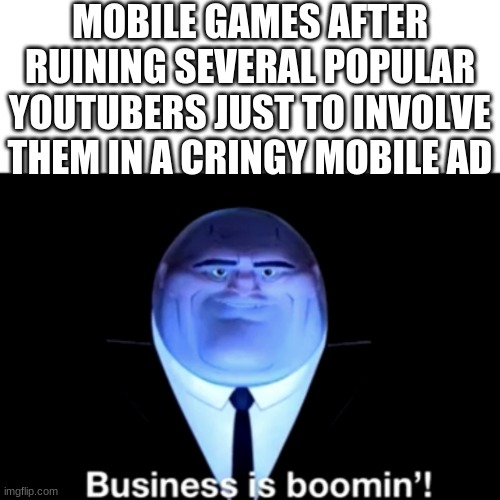 Kingpin Business is boomin' |  MOBILE GAMES AFTER RUINING SEVERAL POPULAR YOUTUBERS JUST TO INVOLVE THEM IN A CRINGY MOBILE AD | image tagged in kingpin business is boomin' | made w/ Imgflip meme maker